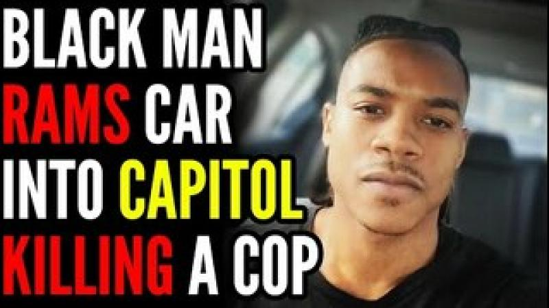Black Nationalist RAMS Car Into US Capitol KILLING One Police Officer, Liberals Blame White People