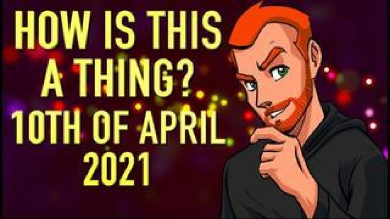How is This a Thing? 10th of April 2021